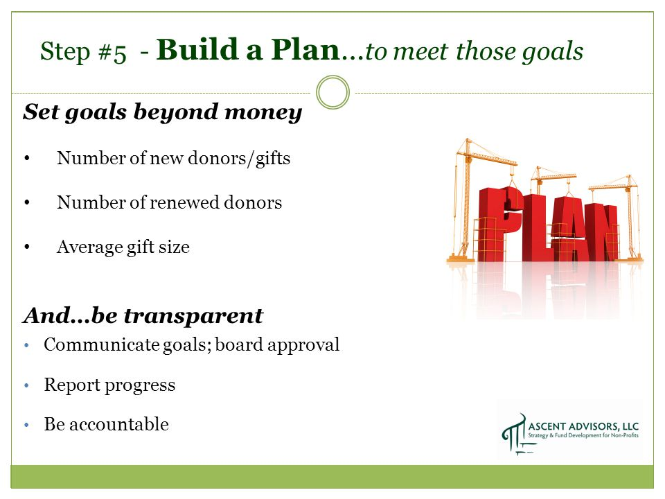 Step #5 - Build a Plan… to meet those goals Set goals beyond money Number of new donors/gifts Number of renewed donors Average gift size And…be transparent Communicate goals; board approval Report progress Be accountable