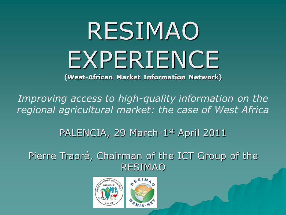 RESIMAO EXPERIENCE (West-African Market Information Network) Improving access to high-quality information on the regional agricultural market: the case of West Africa PALENCIA, 29 March-1 st April 2011 Pierre Traoré, Chairman of the ICT Group of the RESIMAO
