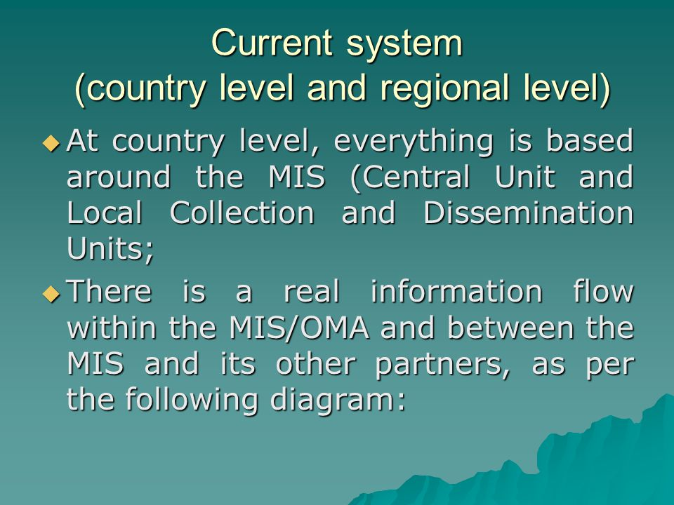 Current system (country level and regional level)  At country level, everything is based around the MIS (Central Unit and Local Collection and Dissemination Units;  There is a real information flow within the MIS/OMA and between the MIS and its other partners, as per the following diagram: