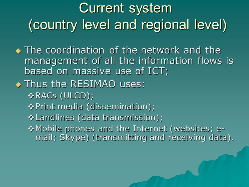 Current system (country level and regional level)  The coordination of the network and the management of all the information flows is based on massive use of ICT;  Thus the RESIMAO uses:  RACs (ULCD);  Print media (dissemination);  Landlines (data transmission);  Mobile phones and the Internet (websites; e- mail; Skype) (transmitting and receiving data).