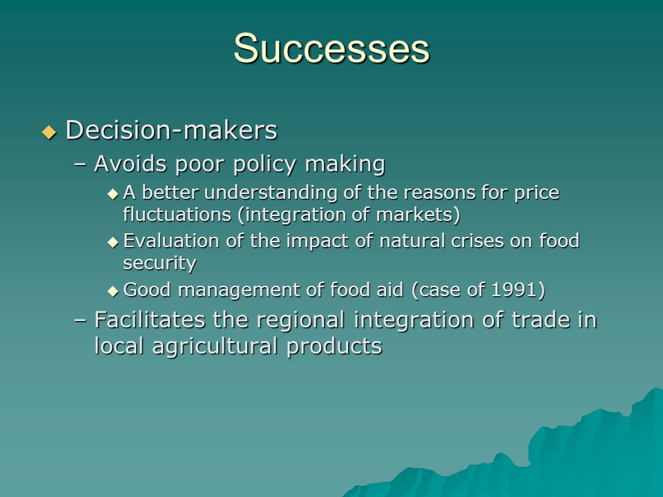 Successes  Decision-makers –Avoids poor policy making  A better understanding of the reasons for price fluctuations (integration of markets)  Evaluation of the impact of natural crises on food security  Good management of food aid (case of 1991) –Facilitates the regional integration of trade in local agricultural products