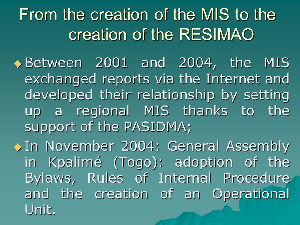 From the creation of the MIS to the creation of the RESIMAO  Between 2001 and 2004, the MIS exchanged reports via the Internet and developed their relationship by setting up a regional MIS thanks to the support of the PASIDMA;  In November 2004: General Assembly in Kpalimé (Togo): adoption of the Bylaws, Rules of Internal Procedure and the creation of an Operational Unit.