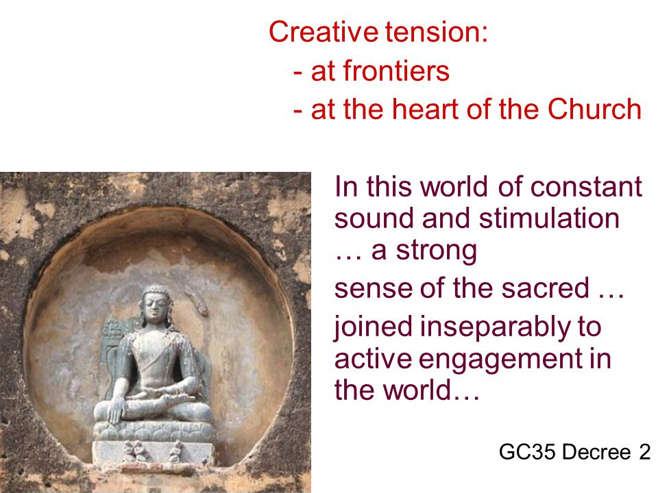 Creative tension: - at frontiers - at the heart of the Church In this world of constant sound and stimulation … a strong sense of the sacred … joined inseparably to active engagement in the world… GC35 Decree 2