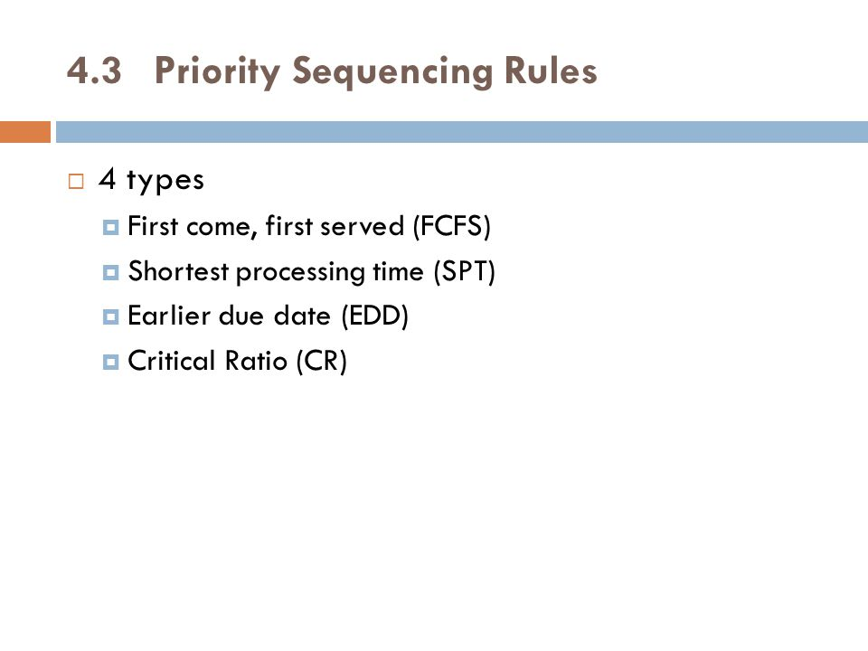 4.3Priority Sequencing Rules  4 types  First come, first served (FCFS)  Shortest processing time (SPT)  Earlier due date (EDD)  Critical Ratio (CR)
