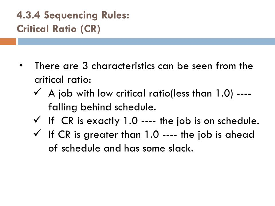 There are 3 characteristics can be seen from the critical ratio: A job with low critical ratio(less than 1.0) ---- falling behind schedule.