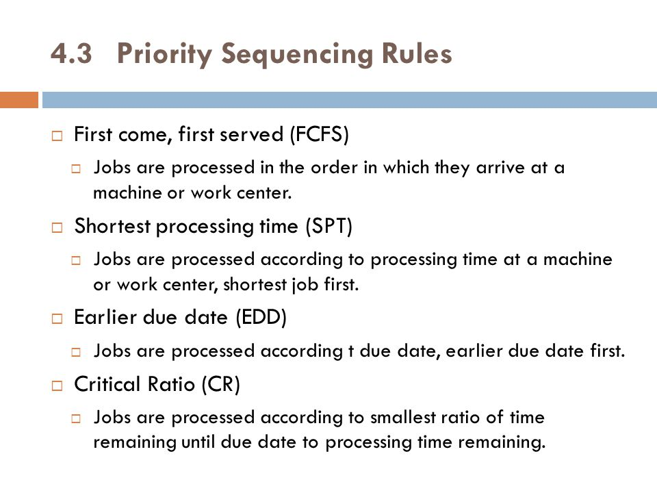 4.3Priority Sequencing Rules  First come, first served (FCFS)  Jobs are processed in the order in which they arrive at a machine or work center.