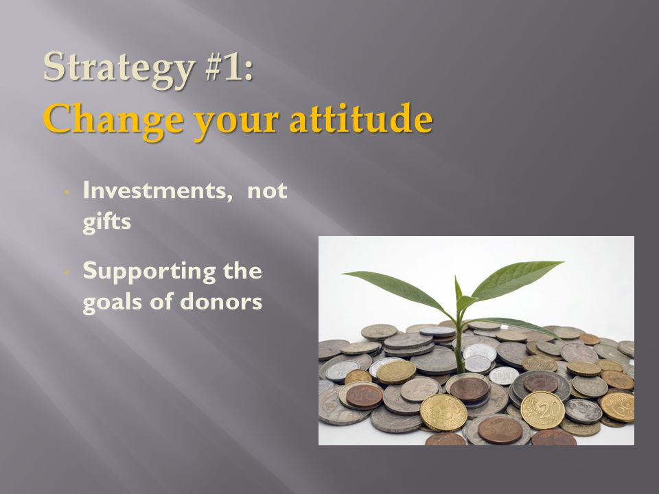 Investments, not gifts Supporting the goals of donors Strategy #1: Change your attitude