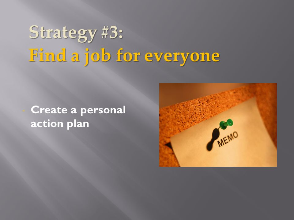 Create a personal action plan Strategy #3: Find a job for everyone
