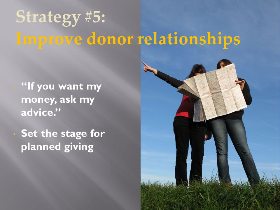 If you want my money, ask my advice. Set the stage for planned giving Strategy #5: Improve donor relationships
