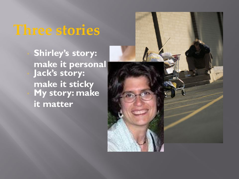 Shirley's story: make it personal Jack's story: make it sticky My story: make it matter Three stories