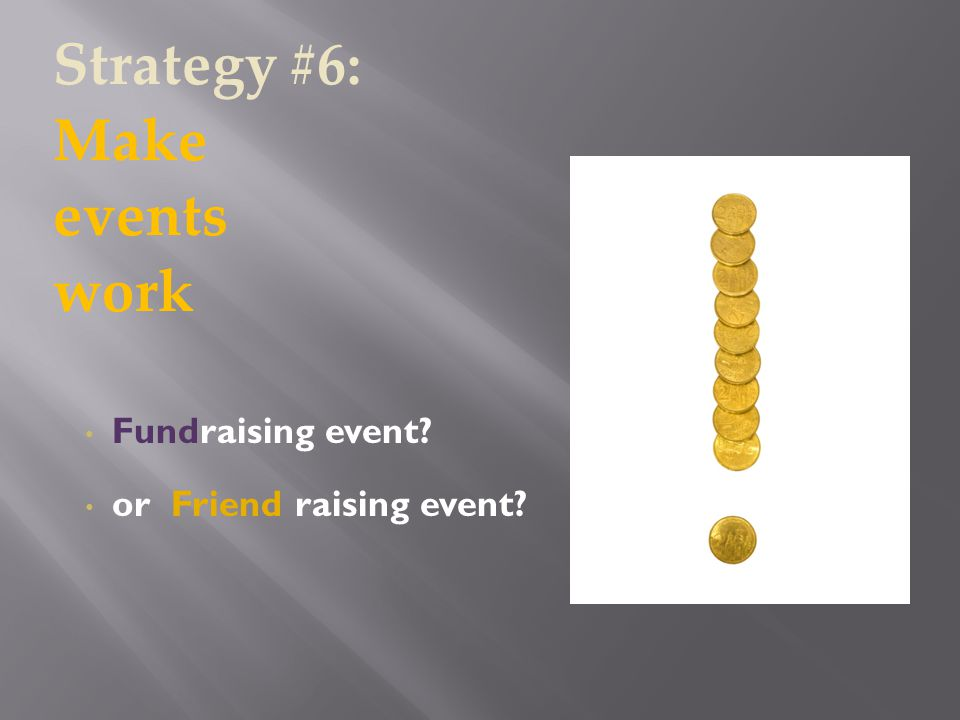 Fundraising event or Friend raising event Strategy #6: Make events work
