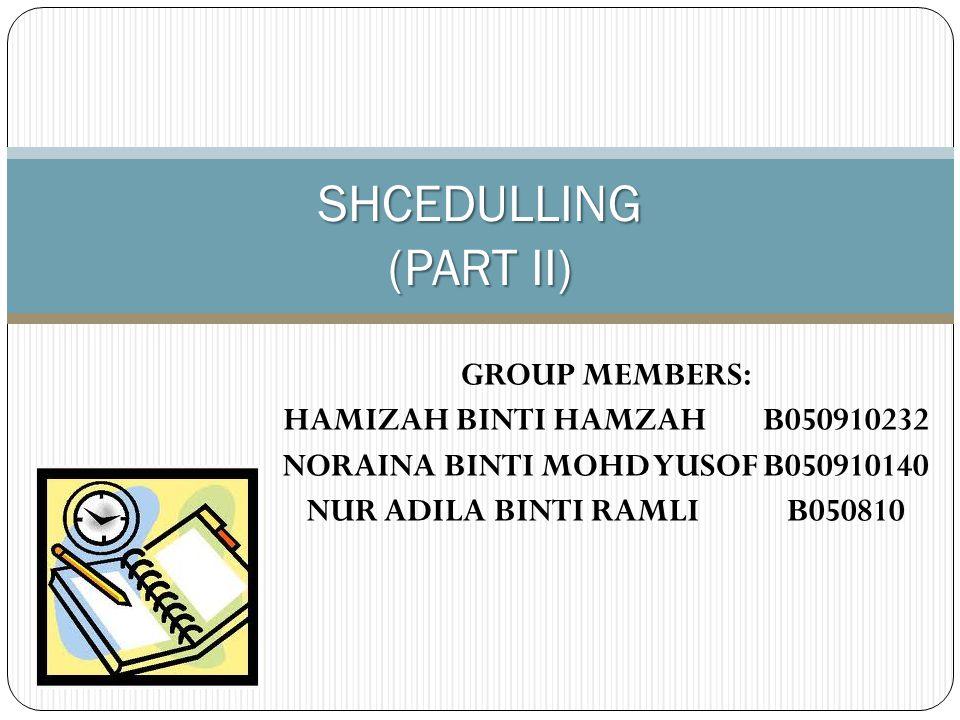 GROUP MEMBERS: HAMIZAH BINTI HAMZAHB050910232 NORAINA BINTI MOHD YUSOFB050910140 NUR ADILA BINTI RAMLIB050810 SHCEDULLING (PART II)