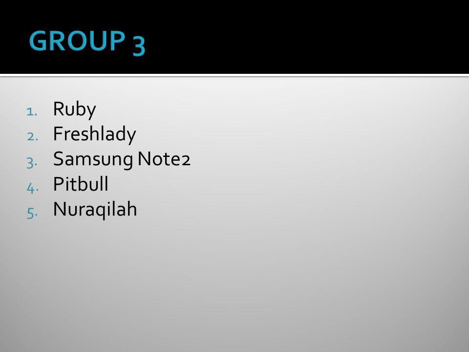 1. Ruby 2. Freshlady 3. Samsung Note2 4. Pitbull 5. Nuraqilah
