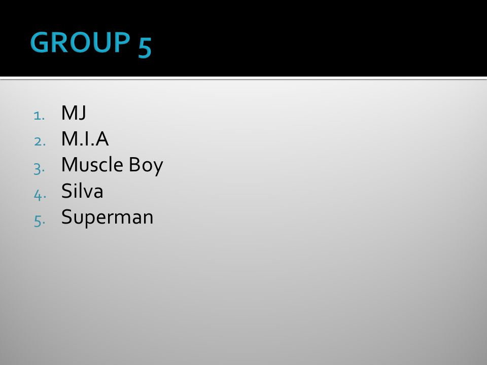 1. MJ 2. M.I.A 3. Muscle Boy 4. Silva 5. Superman