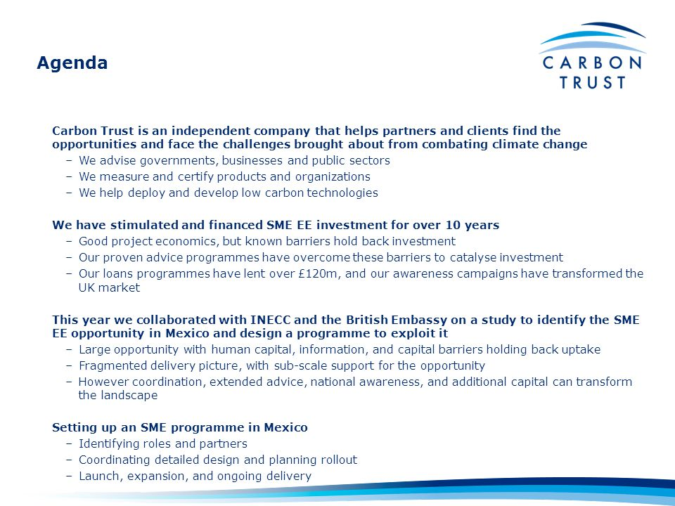 Agenda Carbon Trust is an independent company that helps partners and clients find the opportunities and face the challenges brought about from combating climate change –We advise governments, businesses and public sectors –We measure and certify products and organizations –We help deploy and develop low carbon technologies We have stimulated and financed SME EE investment for over 10 years –Good project economics, but known barriers hold back investment –Our proven advice programmes have overcome these barriers to catalyse investment –Our loans programmes have lent over £120m, and our awareness campaigns have transformed the UK market This year we collaborated with INECC and the British Embassy on a study to identify the SME EE opportunity in Mexico and design a programme to exploit it –Large opportunity with human capital, information, and capital barriers holding back uptake –Fragmented delivery picture, with sub-scale support for the opportunity –However coordination, extended advice, national awareness, and additional capital can transform the landscape Setting up an SME programme in Mexico –Identifying roles and partners –Coordinating detailed design and planning rollout –Launch, expansion, and ongoing delivery
