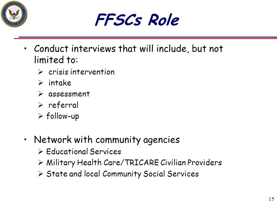 15 FFSCs Role Conduct interviews that will include, but not limited to:  crisis intervention  intake  assessment  referral  follow-up Network wit