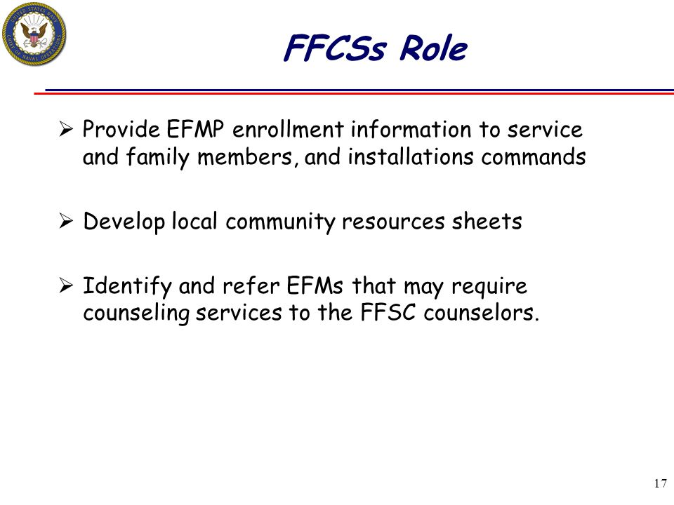 17 FFCSs Role  Provide EFMP enrollment information to service and family members, and installations commands  Develop local community resources shee