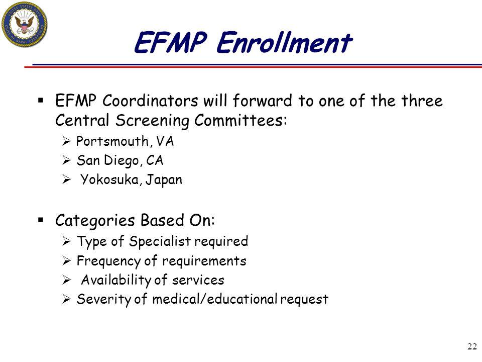 22 EFMP Enrollment  EFMP Coordinators will forward to one of the three Central Screening Committees:  Portsmouth, VA  San Diego, CA  Yokosuka, Jap