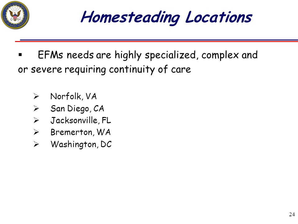 24 Homesteading Locations  EFMs needs are highly specialized, complex and or severe requiring continuity of care  Norfolk, VA  San Diego, CA  Jack