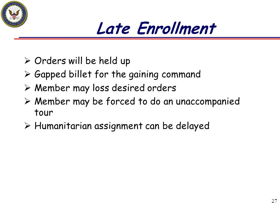 27 Late Enrollment  Orders will be held up  Gapped billet for the gaining command  Member may loss desired orders  Member may be forced to do an u