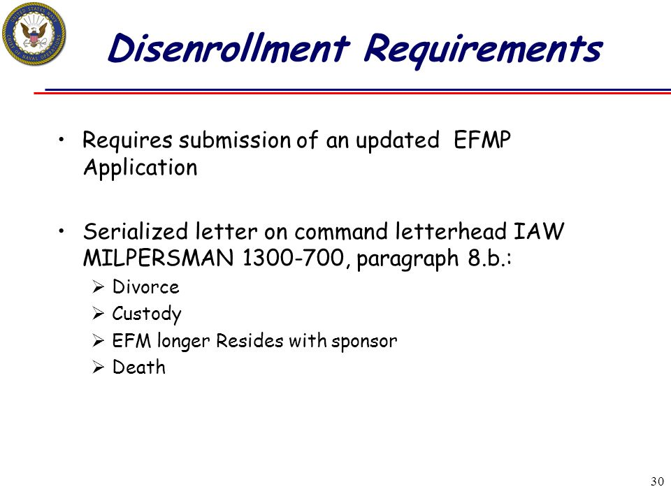 30 Disenrollment Requirements Requires submission of an updated EFMP Application Serialized letter on command letterhead IAW MILPERSMAN 1300-700, para