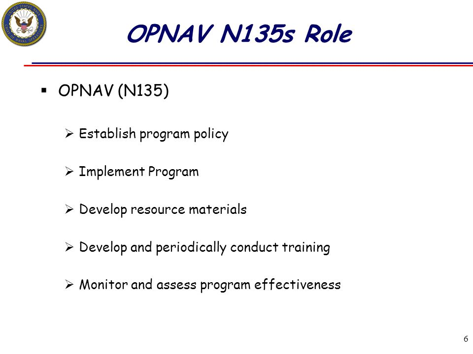 6 OPNAV N135s Role  OPNAV (N135)  Establish program policy  Implement Program  Develop resource materials  Develop and periodically conduct train