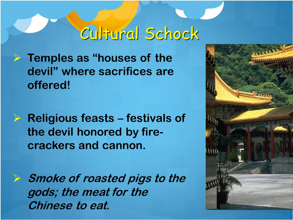 "Cultural Schock  Temples as ""houses of the devil"" where sacrifices are offered!  Religious feasts – festivals of the devil honored by fire- crackers"