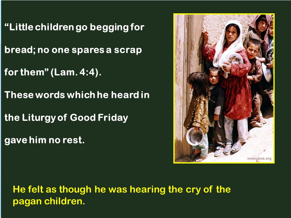 """Little children go begging for bread; no one spares a scrap for them"" (Lam. 4:4). These words which he heard in the Liturgy of Good Friday gave him n"