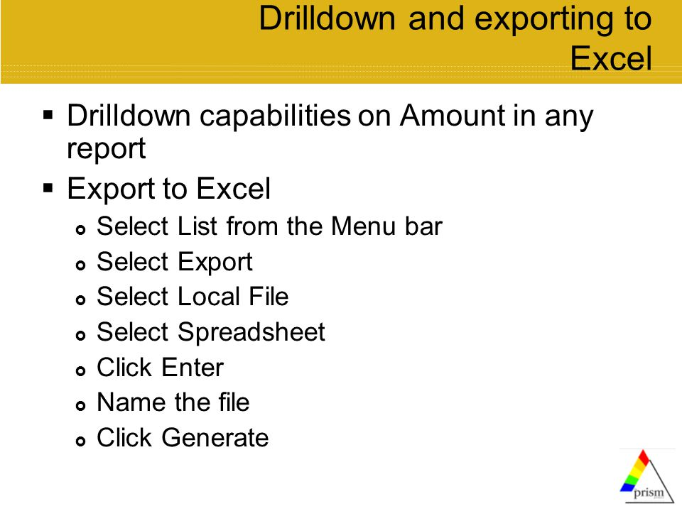 Drilldown and exporting to Excel  Drilldown capabilities on Amount in any report  Export to Excel  Select List from the Menu bar  Select Export  Select Local File  Select Spreadsheet  Click Enter  Name the file  Click Generate
