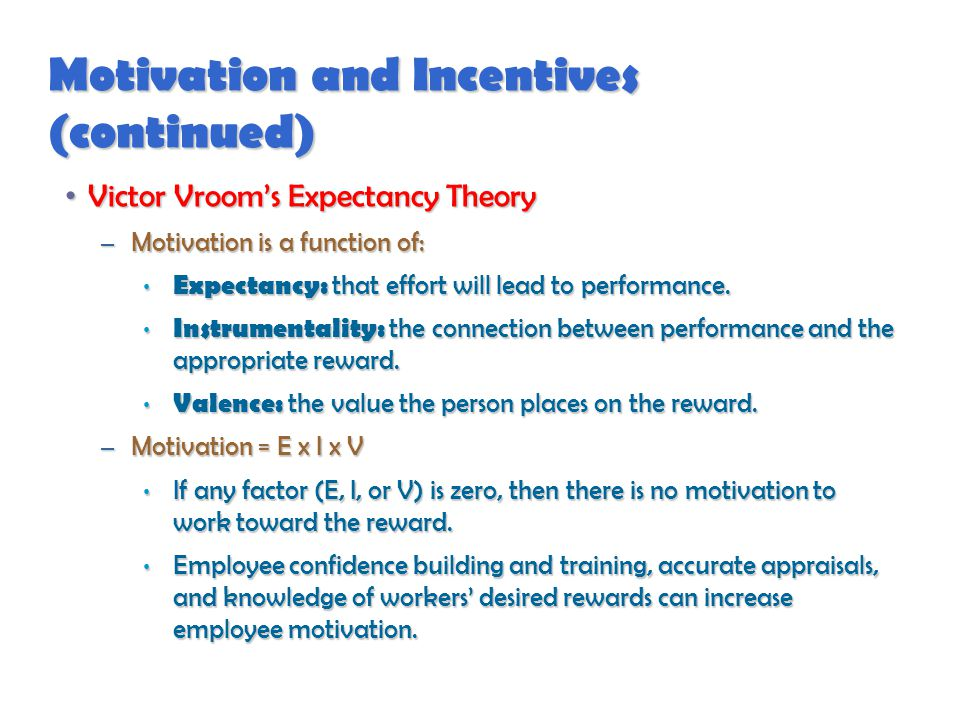 Motivation and Incentives (continued) Victor Vroom's Expectancy Theory Victor Vroom's Expectancy Theory – Motivation is a function of: Expectancy: that effort will lead to performance.
