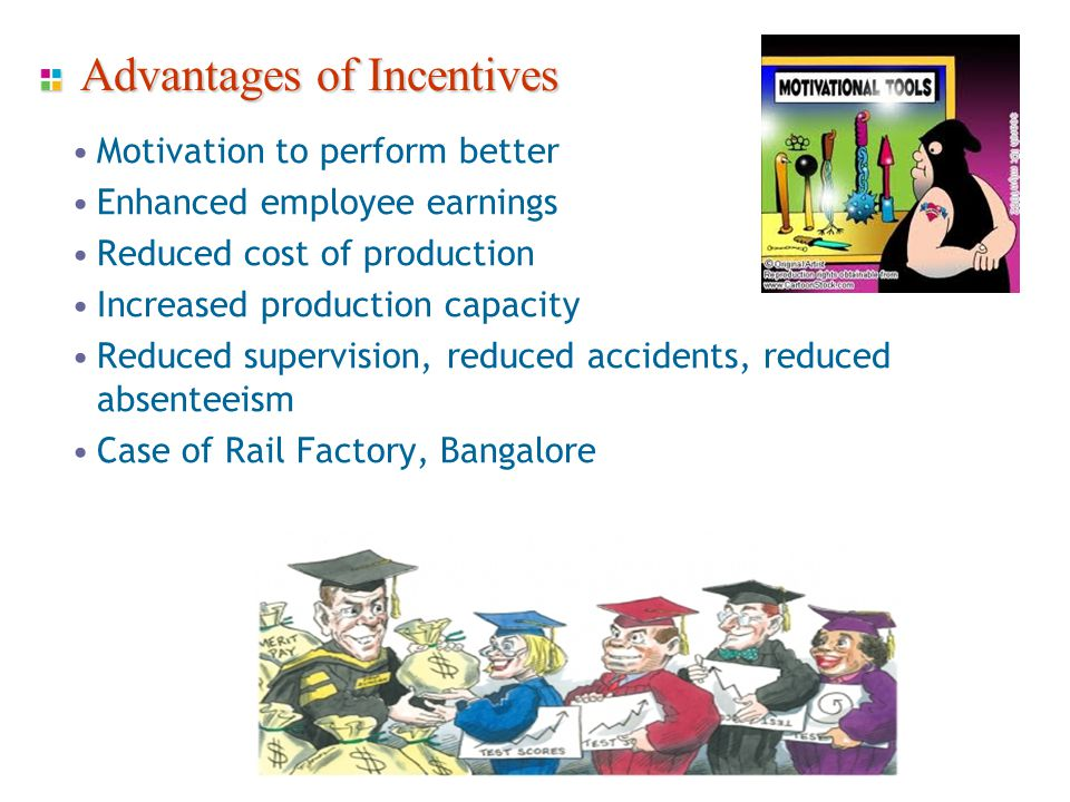 Advantages of Incentives Motivation to perform better Enhanced employee earnings Reduced cost of production Increased production capacity Reduced supervision, reduced accidents, reduced absenteeism Case of Rail Factory, Bangalore