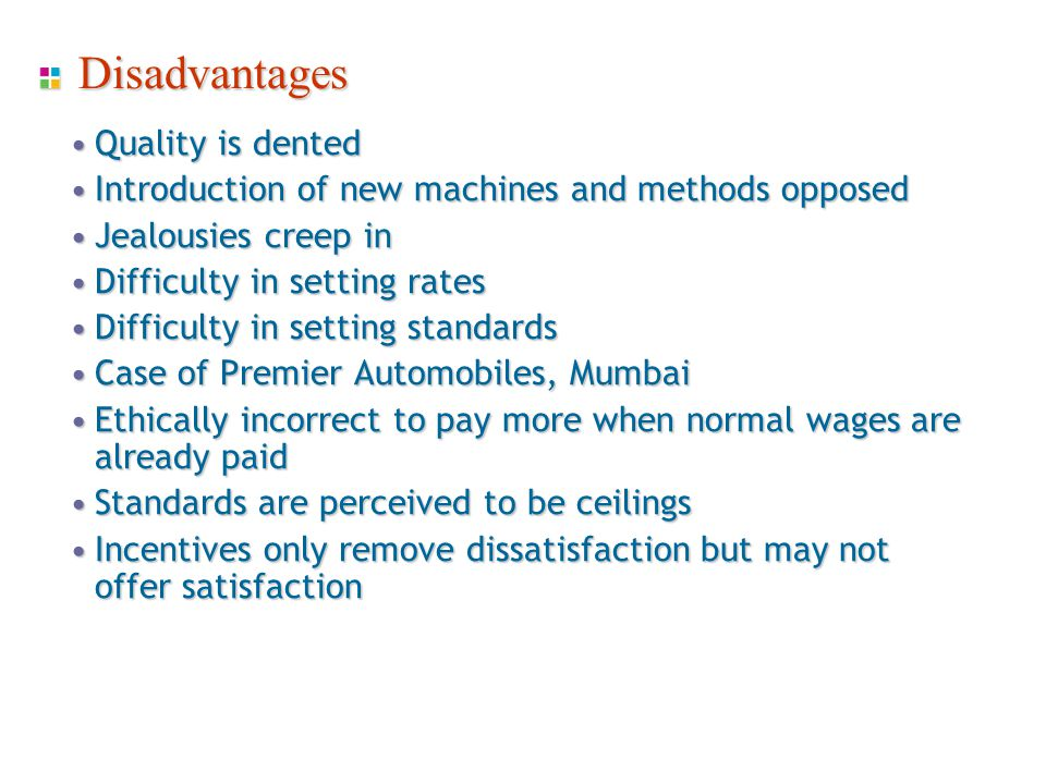Disadvantages Quality is dentedQuality is dented Introduction of new machines and methods opposedIntroduction of new machines and methods opposed Jealousies creep inJealousies creep in Difficulty in setting ratesDifficulty in setting rates Difficulty in setting standardsDifficulty in setting standards Case of Premier Automobiles, MumbaiCase of Premier Automobiles, Mumbai Ethically incorrect to pay more when normal wages are already paidEthically incorrect to pay more when normal wages are already paid Standards are perceived to be ceilingsStandards are perceived to be ceilings Incentives only remove dissatisfaction but may not offer satisfactionIncentives only remove dissatisfaction but may not offer satisfaction