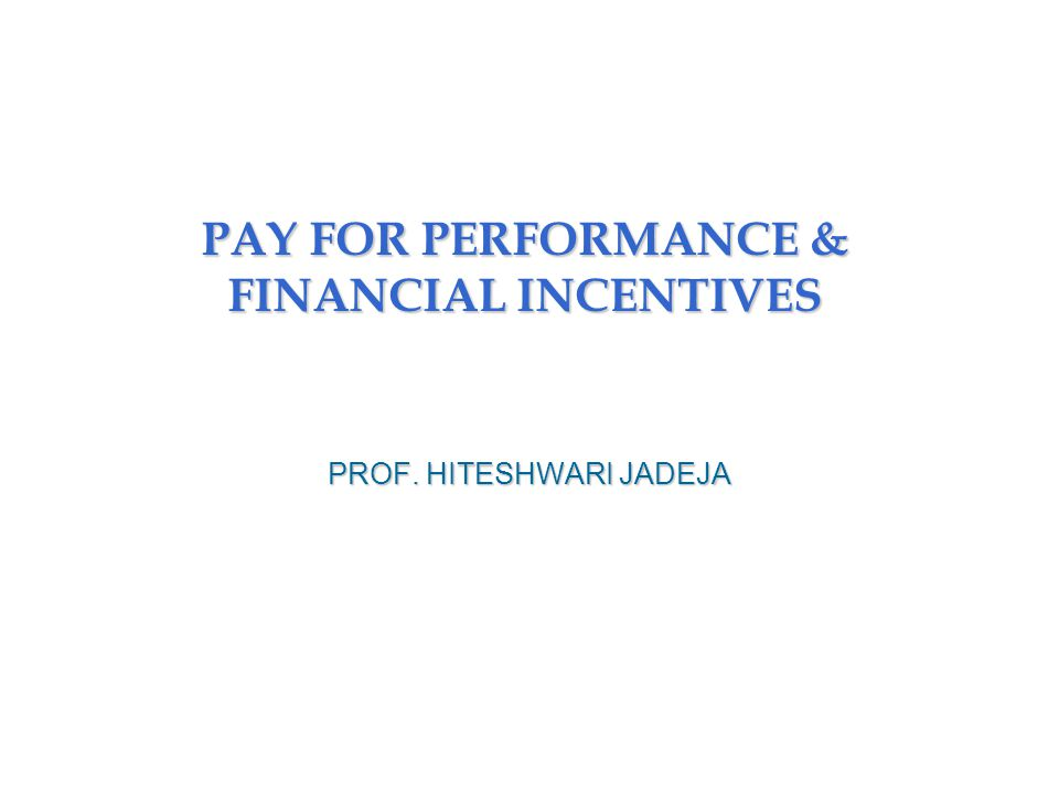PAY FOR PERFORMANCE & FINANCIAL INCENTIVES PROF. HITESHWARI JADEJA
