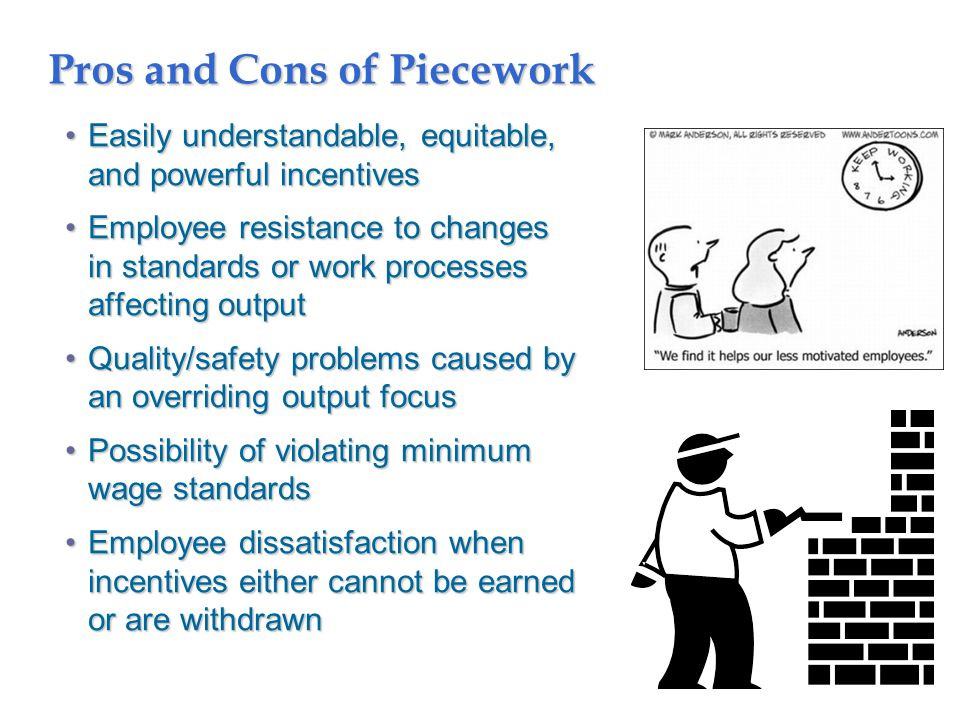 Pros and Cons of Piecework Easily understandable, equitable, and powerful incentivesEasily understandable, equitable, and powerful incentives Employee resistance to changes in standards or work processes affecting outputEmployee resistance to changes in standards or work processes affecting output Quality/safety problems caused by an overriding output focusQuality/safety problems caused by an overriding output focus Possibility of violating minimum wage standardsPossibility of violating minimum wage standards Employee dissatisfaction when incentives either cannot be earned or are withdrawnEmployee dissatisfaction when incentives either cannot be earned or are withdrawn