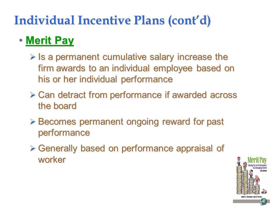 Individual Incentive Plans (cont'd) Merit PayMerit Pay  Is a permanent cumulative salary increase the firm awards to an individual employee based on his or her individual performance  Can detract from performance if awarded across the board  Becomes permanent ongoing reward for past performance  Generally based on performance appraisal of worker