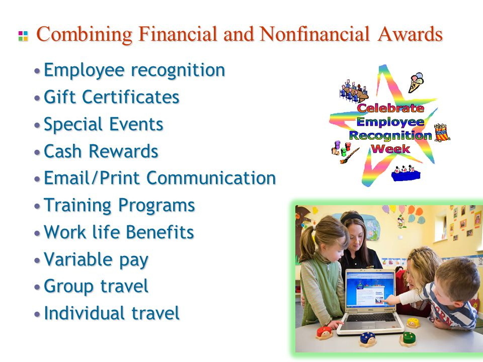 Combining Financial and Nonfinancial Awards Employee recognitionEmployee recognition Gift CertificatesGift Certificates Special EventsSpecial Events Cash RewardsCash Rewards Email/Print CommunicationEmail/Print Communication Training ProgramsTraining Programs Work life BenefitsWork life Benefits Variable payVariable pay Group travelGroup travel Individual travelIndividual travel