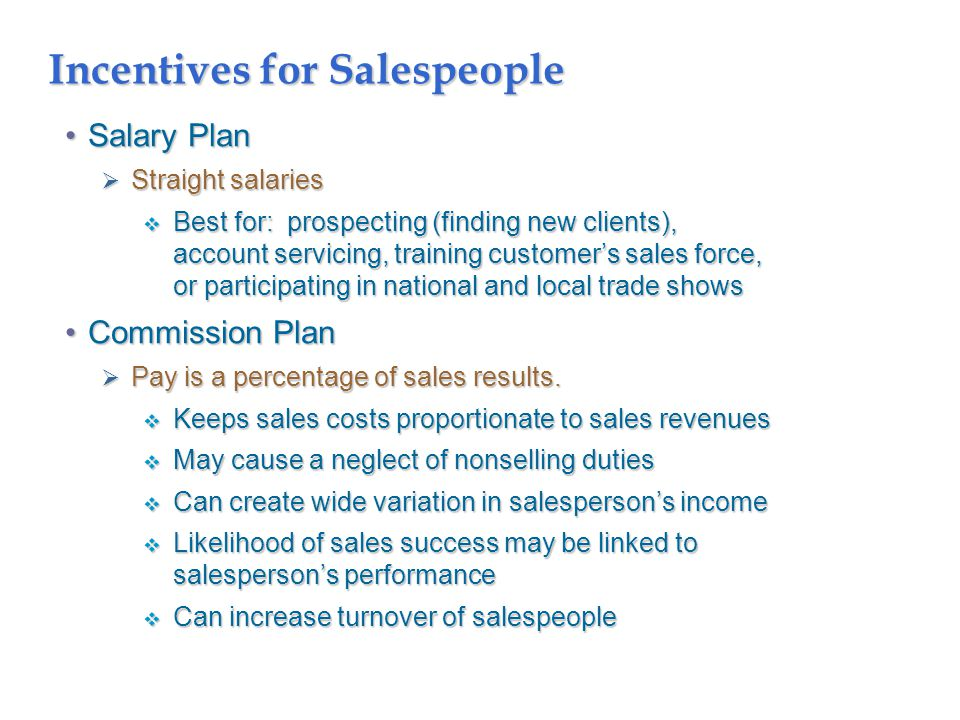 Incentives for Salespeople Salary PlanSalary Plan  Straight salaries  Best for: prospecting (finding new clients), account servicing, training customer's sales force, or participating in national and local trade shows Commission PlanCommission Plan  Pay is a percentage of sales results.