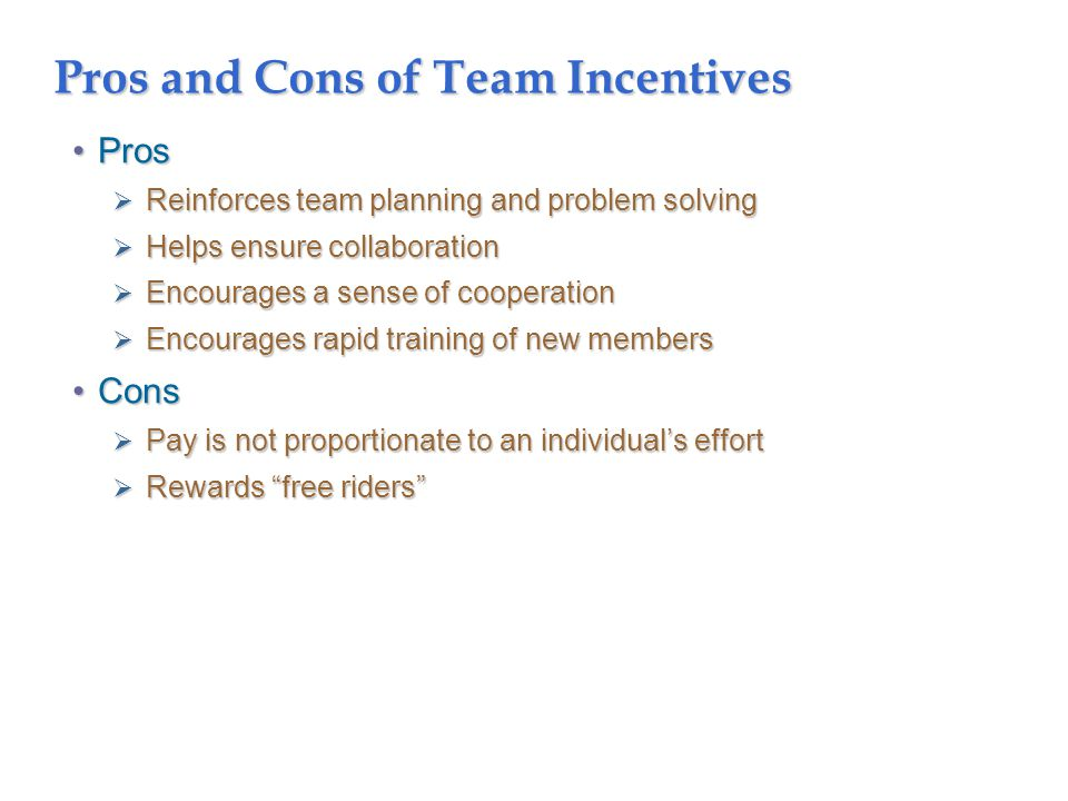 Pros and Cons of Team Incentives ProsPros  Reinforces team planning and problem solving  Helps ensure collaboration  Encourages a sense of cooperation  Encourages rapid training of new members ConsCons  Pay is not proportionate to an individual's effort  Rewards free riders
