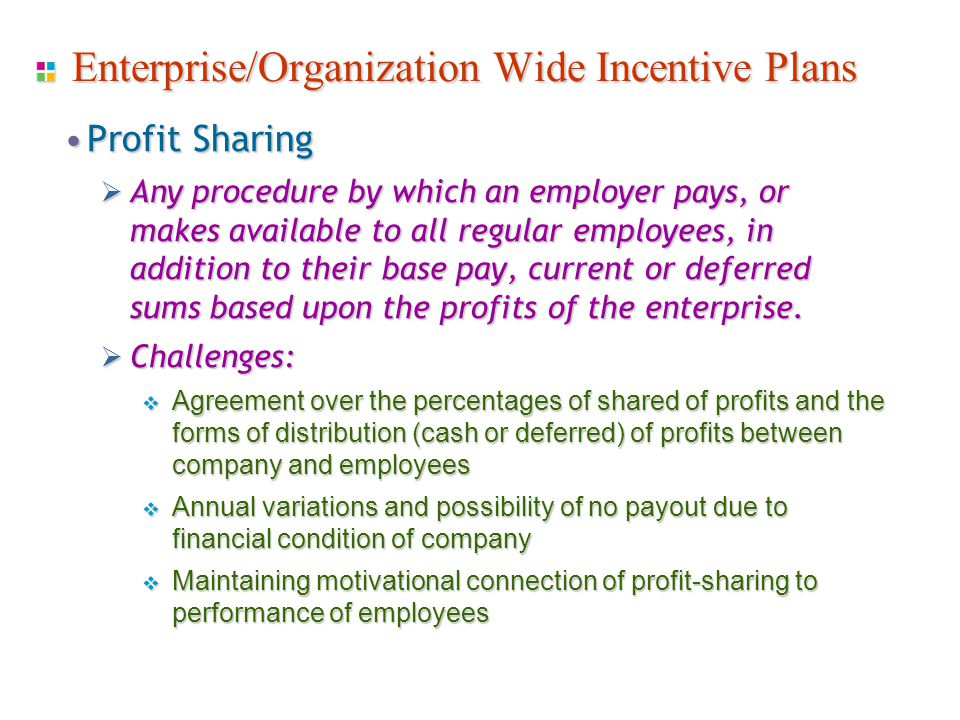 Enterprise/Organization Wide Incentive Plans Profit SharingProfit Sharing  Any procedure by which an employer pays, or makes available to all regular employees, in addition to their base pay, current or deferred sums based upon the profits of the enterprise.