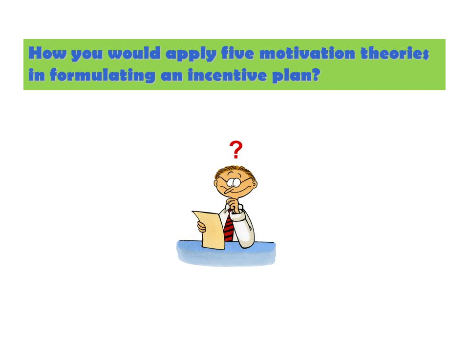 How you would apply five motivation theories in formulating an incentive plan