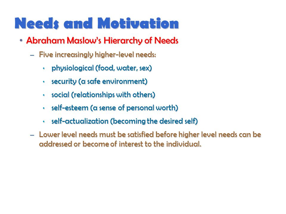 Needs and Motivation Abraham Maslow's Hierarchy of Needs Abraham Maslow's Hierarchy of Needs – Five increasingly higher-level needs: physiological (food, water, sex) physiological (food, water, sex) security (a safe environment) security (a safe environment) social (relationships with others) social (relationships with others) self-esteem (a sense of personal worth) self-esteem (a sense of personal worth) self-actualization (becoming the desired self) self-actualization (becoming the desired self) – Lower level needs must be satisfied before higher level needs can be addressed or become of interest to the individual.
