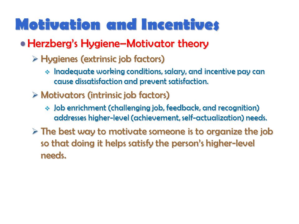 Motivation and Incentives Herzberg's Hygiene–Motivator theoryHerzberg's Hygiene–Motivator theory  Hygienes (extrinsic job factors)  Inadequate working conditions, salary, and incentive pay can cause dissatisfaction and prevent satisfaction.