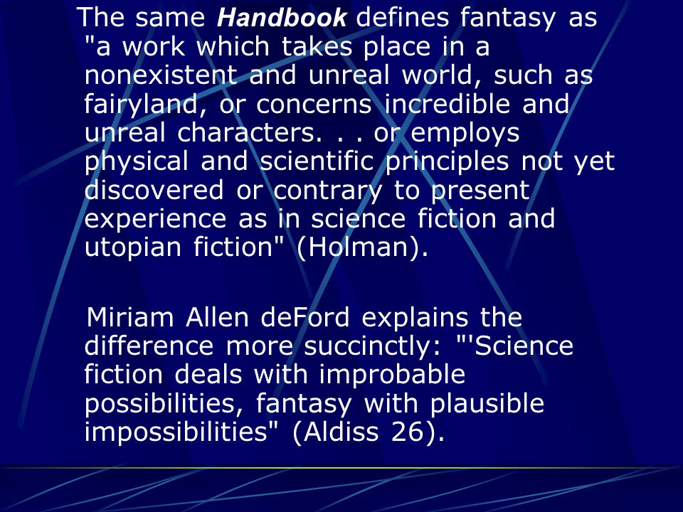 A Handbook to Literature defines science fiction as: A form of fantasy in which scientific facts, assumptions, or hypotheses form the basis, by logical extrapolation, of adventures in the future, on other planets, in other dimensions in time, or under new variants of scientific law (Holman).