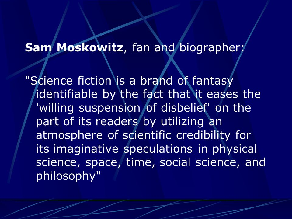 Sam Moskowitz, fan and biographer: Science fiction is a brand of fantasy identifiable by the fact that it eases the willing suspension of disbelief on the part of its readers by utilizing an atmosphere of scientific credibility for its imaginative speculations in physical science, space, time, social science, and philosophy