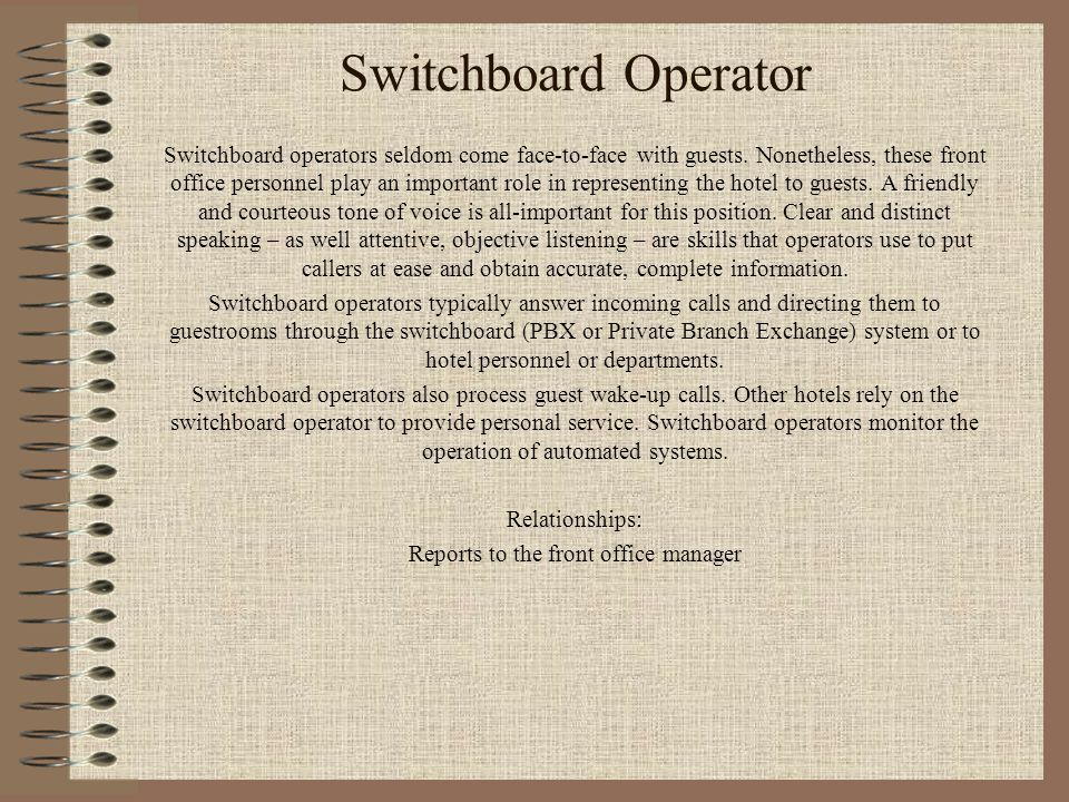 Switchboard Operator Switchboard operators seldom come face-to-face with guests. Nonetheless, these front office personnel play an important role in r