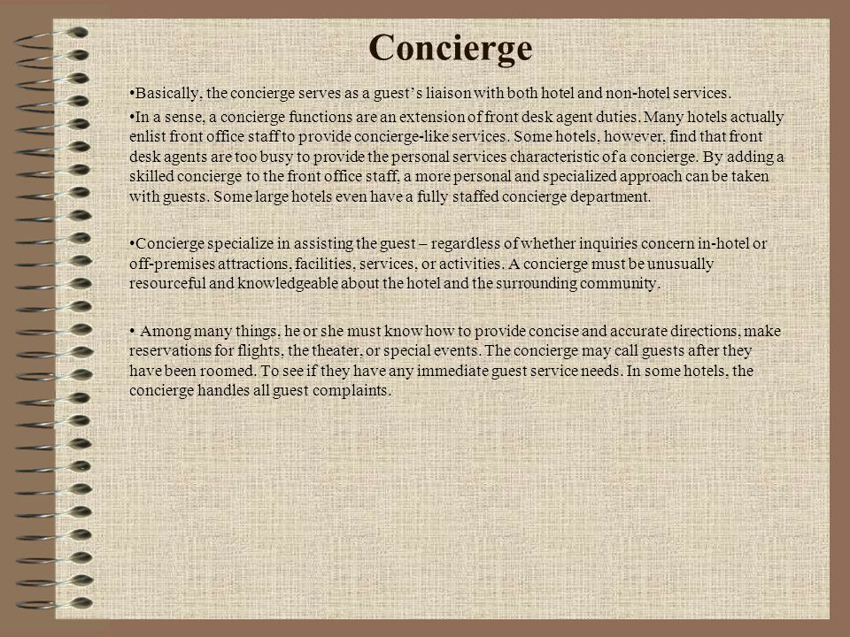 Concierge Basically, the concierge serves as a guest's liaison with both hotel and non-hotel services. In a sense, a concierge functions are an extens
