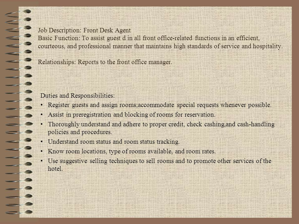 Job Description: Front Desk Agent Basic Function: To assist guest d in all front office-related functions in an efficient, courteous, and professional