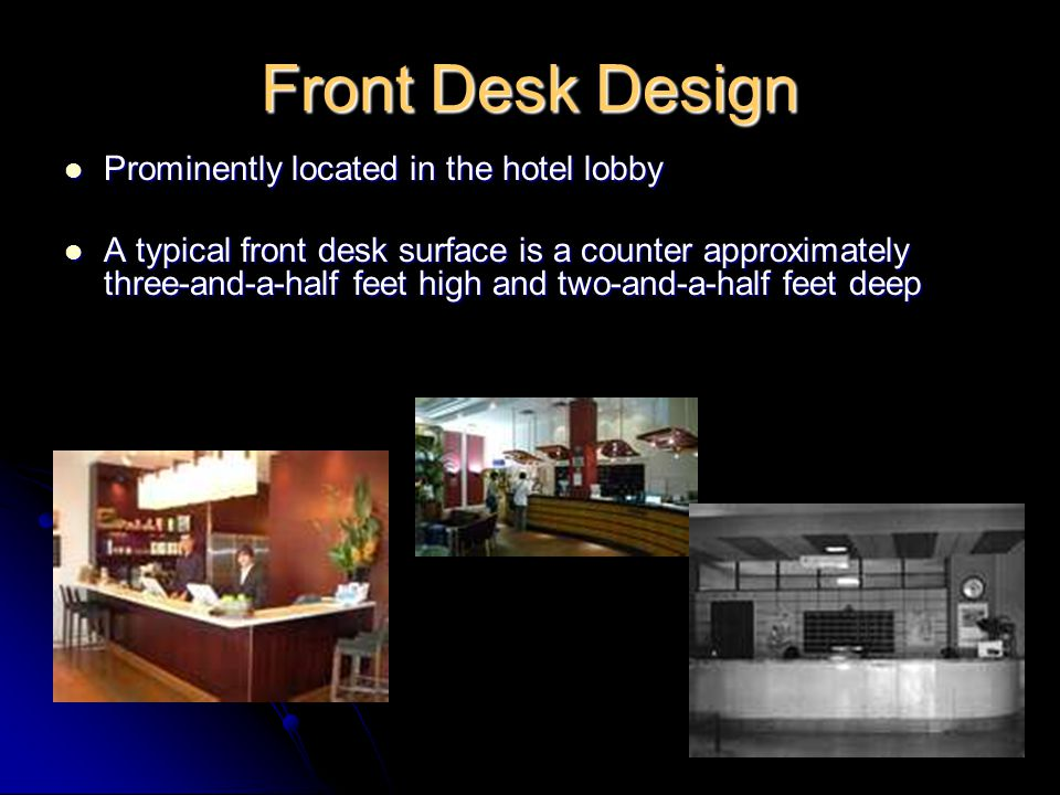 The length may vary according to the number of rooms in the hotel, duties performed at the front desk, and he physical design of the hotel lobby The length may vary according to the number of rooms in the hotel, duties performed at the front desk, and he physical design of the hotel lobby Signs may be placed on or above the desk to direct guest to the proper activity center for registration, cashier, check-out, information, and mail handling, and other guest services Signs may be placed on or above the desk to direct guest to the proper activity center for registration, cashier, check-out, information, and mail handling, and other guest services Partitions may screen front office data from guests or visitors standing at the desk, since much of front office information are considered confidential and proprietary.