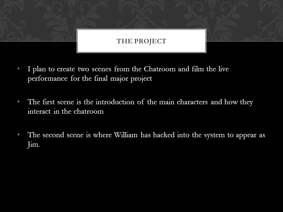 I plan to create two scenes from the Chatroom and film the live performance for the final major project The first scene is the introduction of the main characters and how they interact in the chatroom The second scene is where William has hacked into the system to appear as Jim.