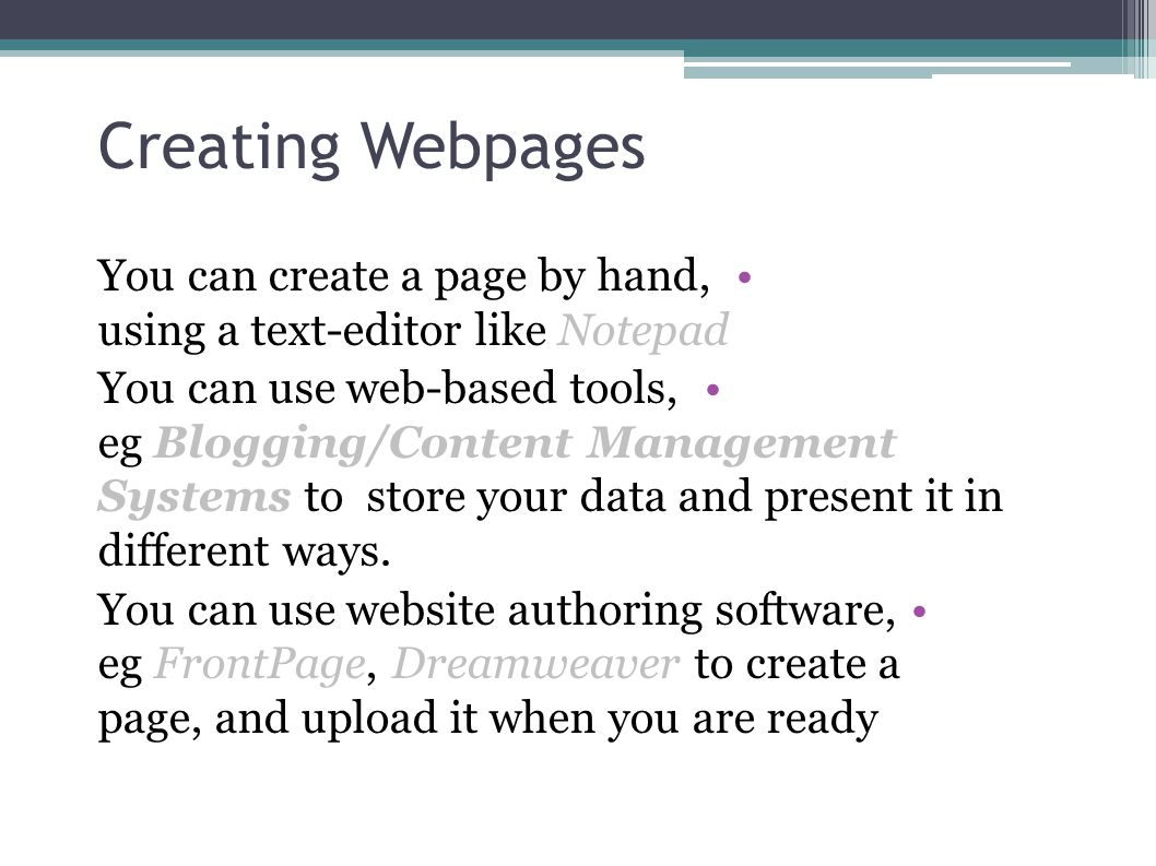 Creating Webpages You can create a page by hand, using a text-editor like Notepad You can use web-based tools, eg Blogging/Content Management Systems to store your data and present it in different ways.